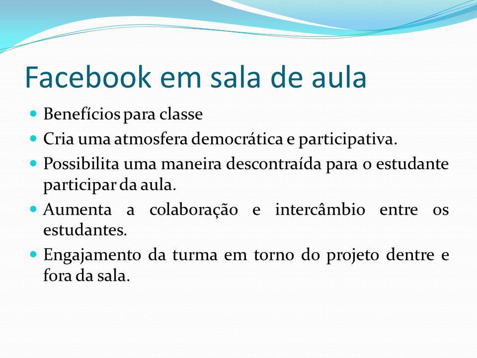 Facebook em sala de aula Benefícios para classe Cria uma atmosfera democrática e participativa. Possibilita uma maneira descontraída para o estudante