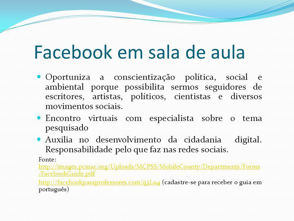 Facebook em sala de aula Oportuniza a conscientização política, social e ambiental porque possibilita sermos seguidores de escritores, artistas, polít