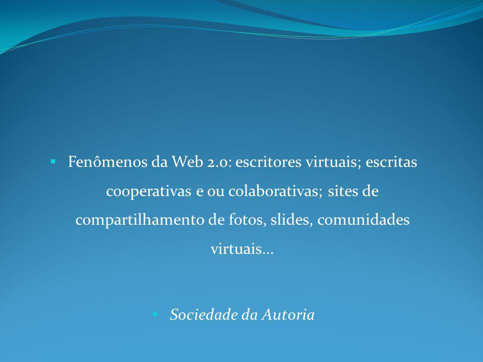 Fenômenos da Web 2.0: escritores virtuais; escritas cooperativas e ou colaborativas; sites de compartilhamento de fotos, slides, comunidades virtuais.