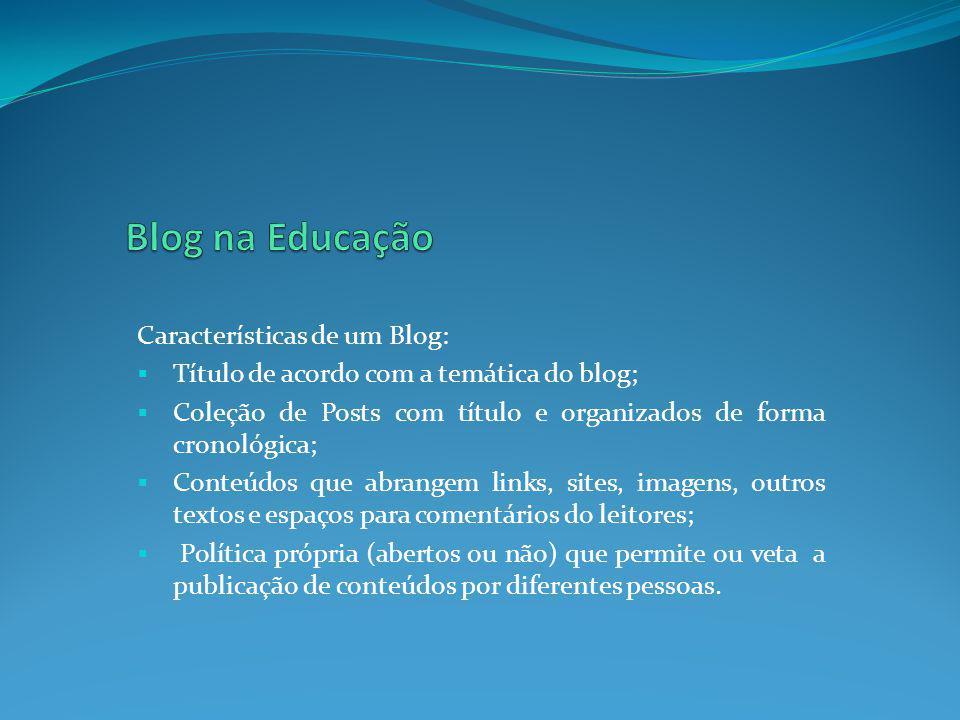 Características de um Blog: Título de acordo com a temática do blog; Coleção de Posts com título e organizados de forma cronológica; Conteúdos que abr