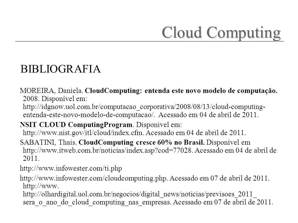 BIBLIOGRAFIA MOREIRA, Daniela. CloudComputing: entenda este novo modelo de computação. 2008. Disponível em: http://idgnow.uol.com.br/computacao_corpor
