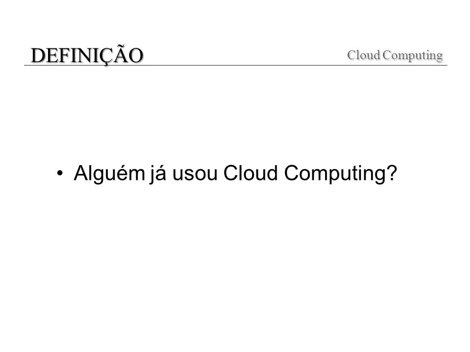 Alguém já usou Cloud Computing? Cloud Computing Cloud Computing DEFINIÇÃO