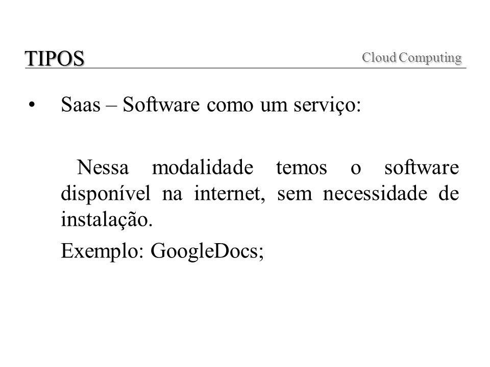 Saas – Software como um serviço: Nessa modalidade temos o software disponível na internet, sem necessidade de instalação. Exemplo: GoogleDocs; Cloud C