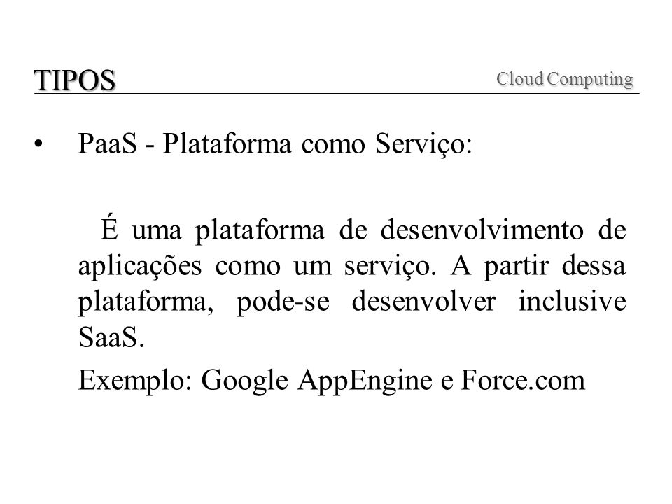 PaaS - Plataforma como Serviço: É uma plataforma de desenvolvimento de aplicações como um serviço. A partir dessa plataforma, pode-se desenvolver incl