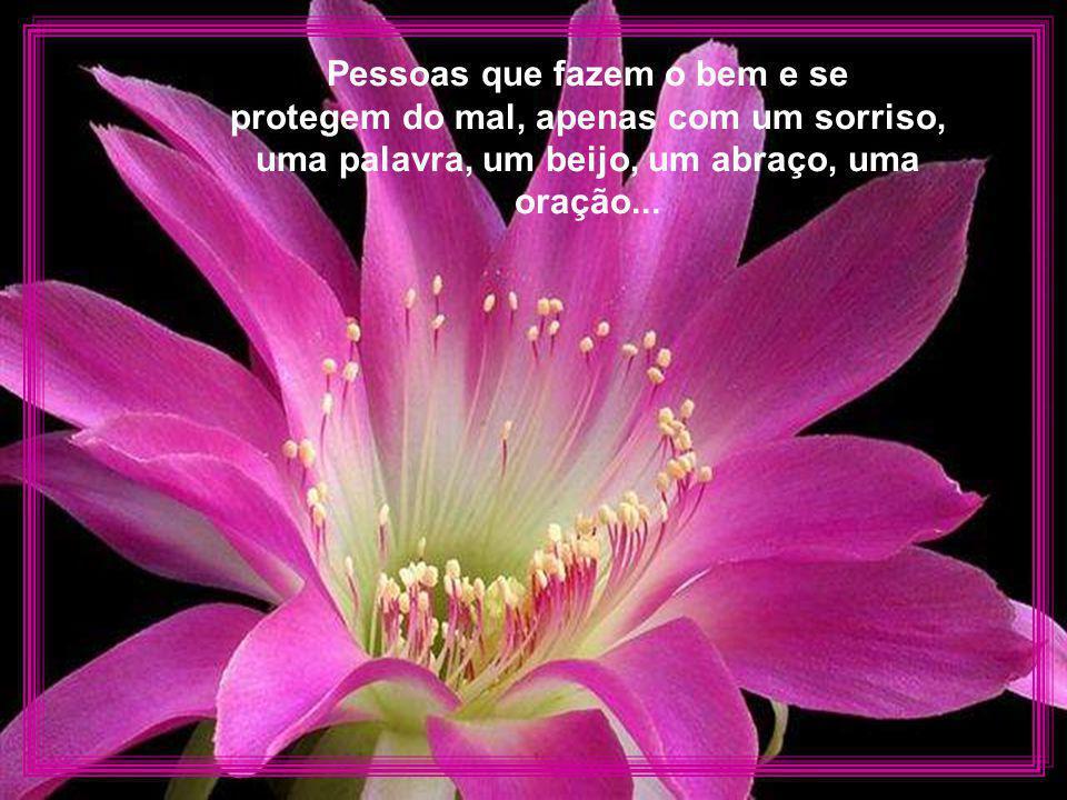 Pessoas que fazem o bem e se protegem do mal, apenas com um sorriso, uma palavra, um beijo, um abraço, uma oração...