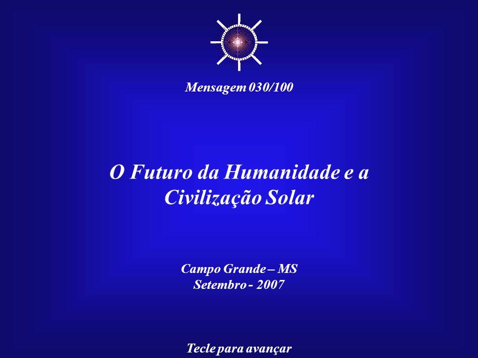 O Futuro da Humanidade e a Civilização Solar Campo Grande – MS Setembro - 2007 Tecle para avançar Mensagem 030/100