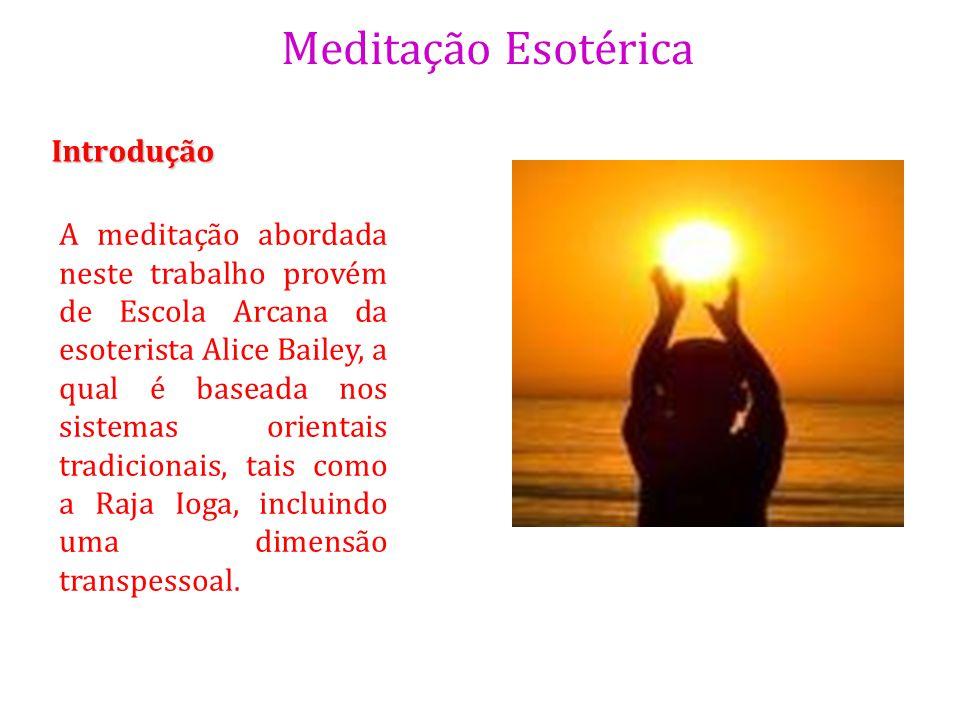 Meditação Esotérica Introdução A meditação abordada neste trabalho provém de Escola Arcana da esoterista Alice Bailey, a qual é baseada nos sistemas o