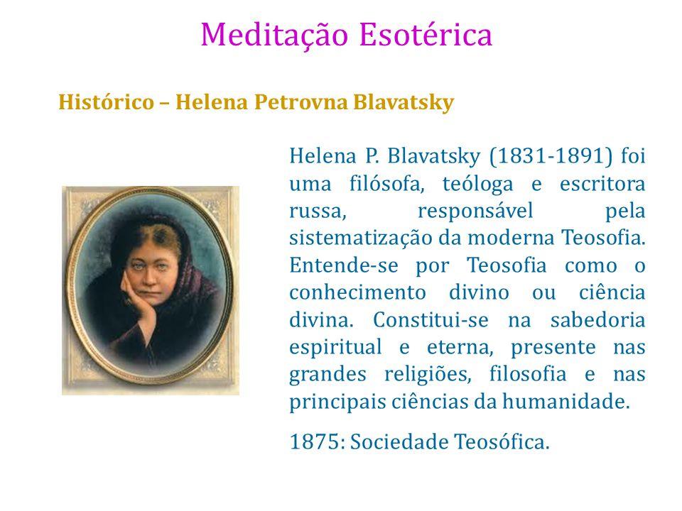 Meditação Esotérica Histórico – Helena Petrovna Blavatsky Helena P. Blavatsky (1831-1891) foi uma filósofa, teóloga e escritora russa, responsável pel