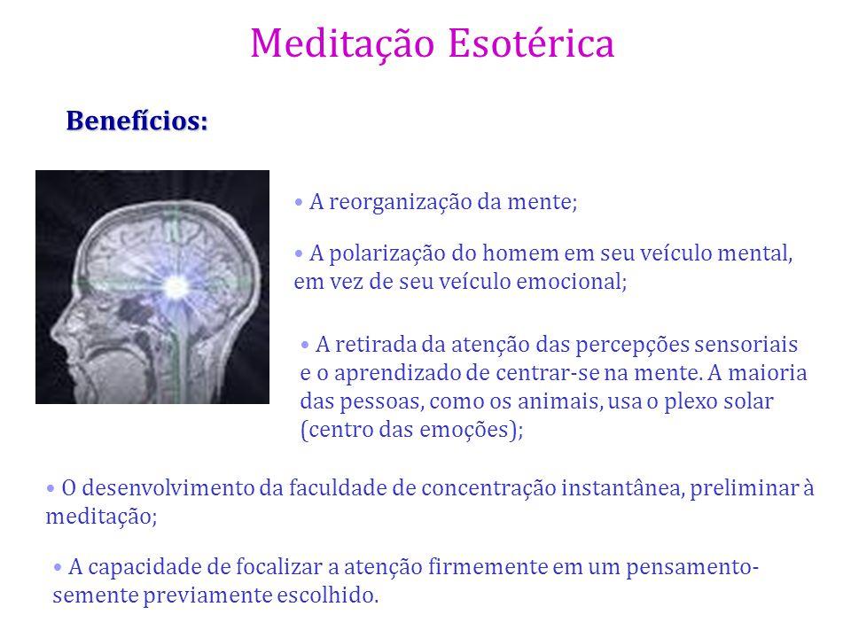 Meditação Esotérica Benefícios: A reorganização da mente; A polarização do homem em seu veículo mental, em vez de seu veículo emocional; A retirada da