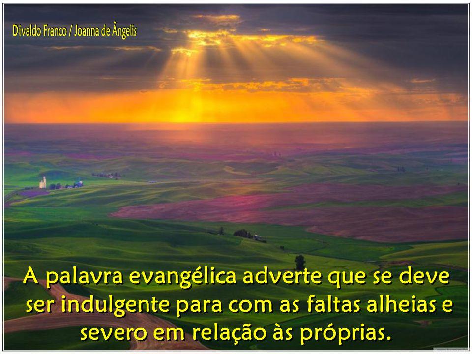 A palavra evangélica adverte que se deve ser indulgente para com as faltas alheias e severo em relação às próprias.