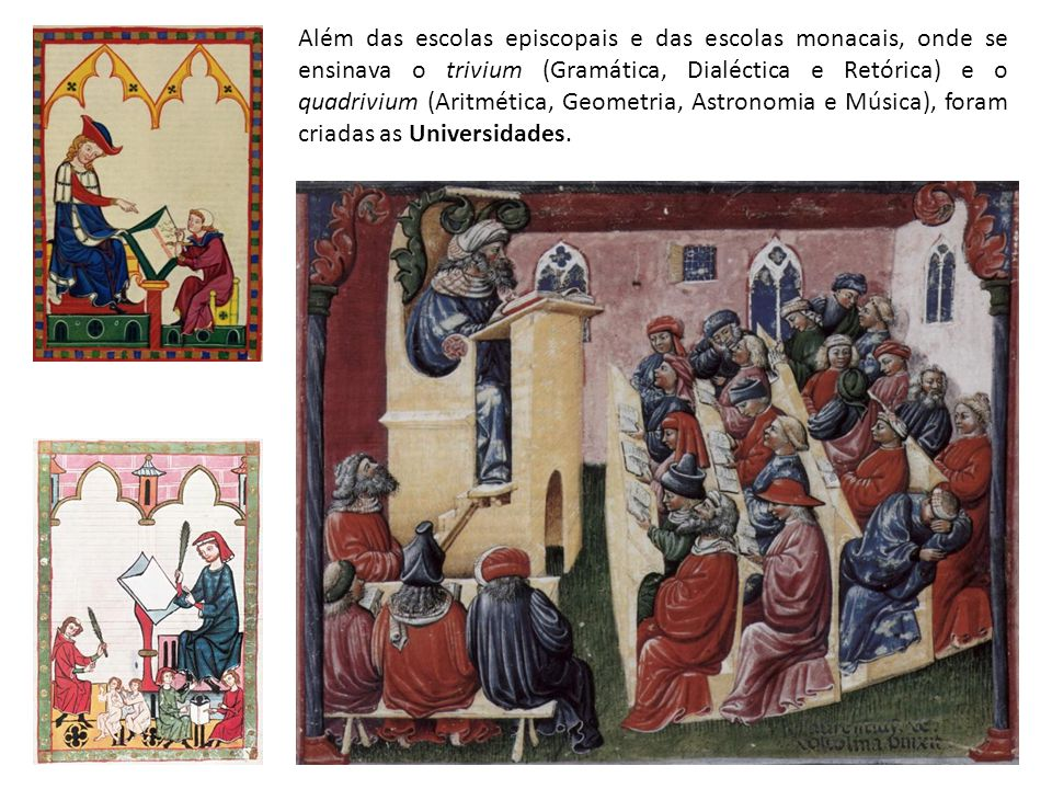 Além das escolas episcopais e das escolas monacais, onde se ensinava o trivium (Gramática, Dialéctica e Retórica) e o quadrivium (Aritmética, Geometri