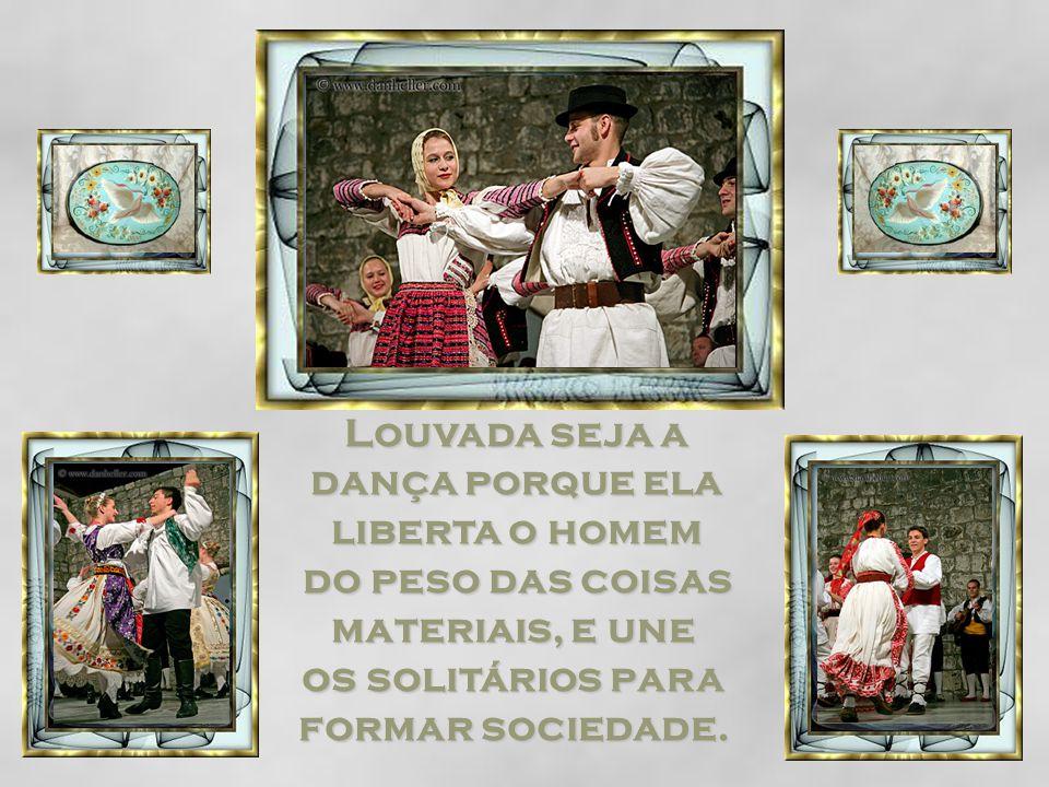 Louvada seja a dança porque ela liberta o homem do peso das coisas materiais, e une os solitários para formar sociedade.