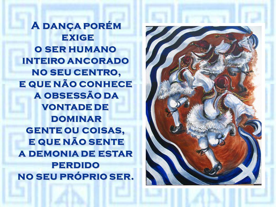 A dança porém exige o ser humano inteiro ancorado no seu centro, e que não conhece a obsessão da vontade de dominar gente ou coisas, e que não sente a demonia de estar perdido no seu próprio ser.