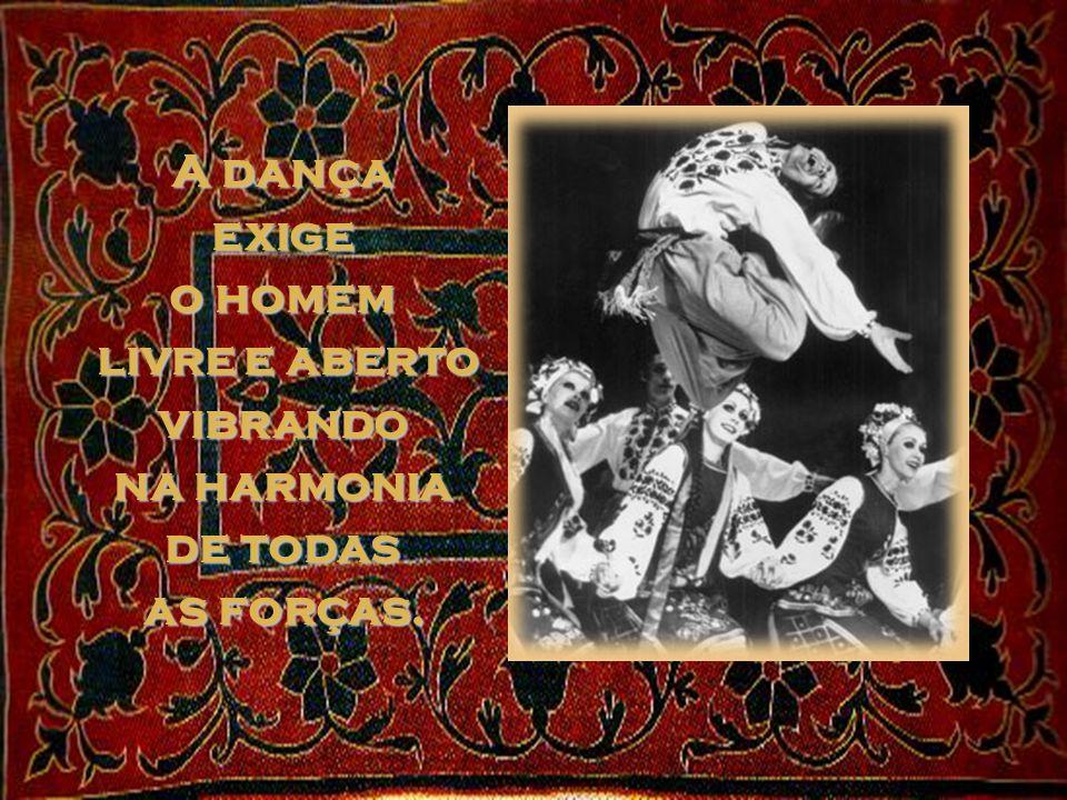 A dança porém exige o ser humano inteiro ancorado no seu centro, e que não conhece a obsessão da vontade de dominar gente ou coisas, e que não sente a