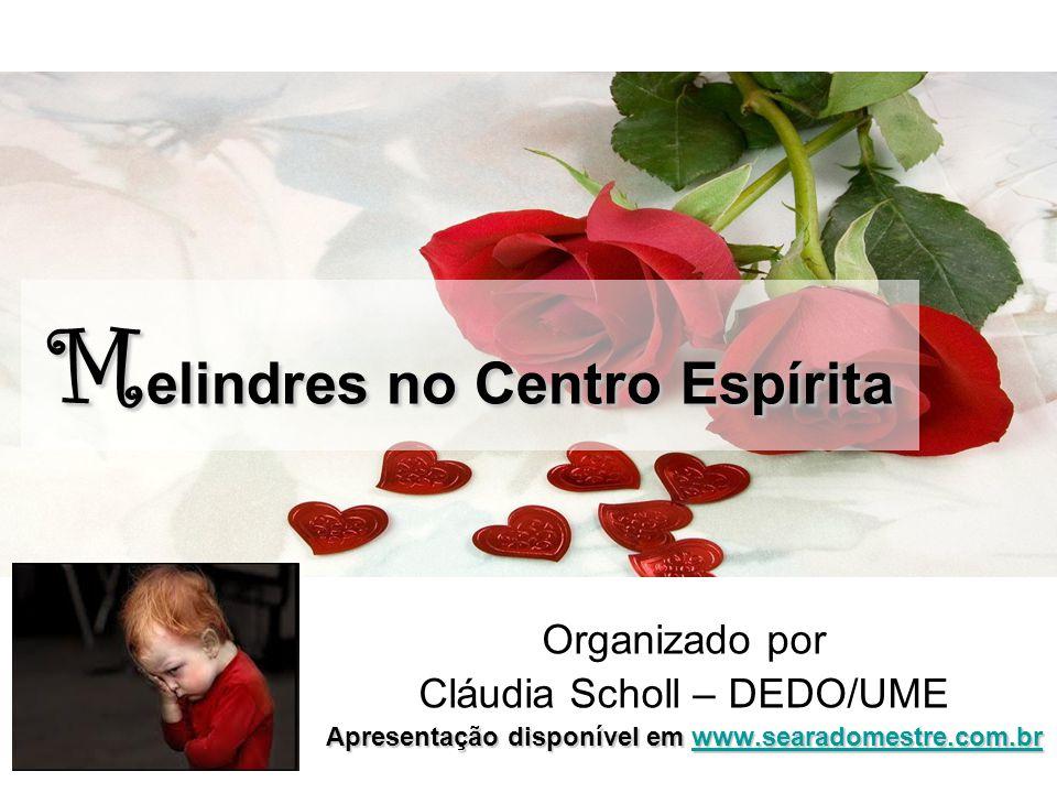 M elindres no Centro Espírita Organizado por Cláudia Scholl – DEDO/UME Apresentação disponível em www.searadomestre.com.br www.searadomestre.com.br