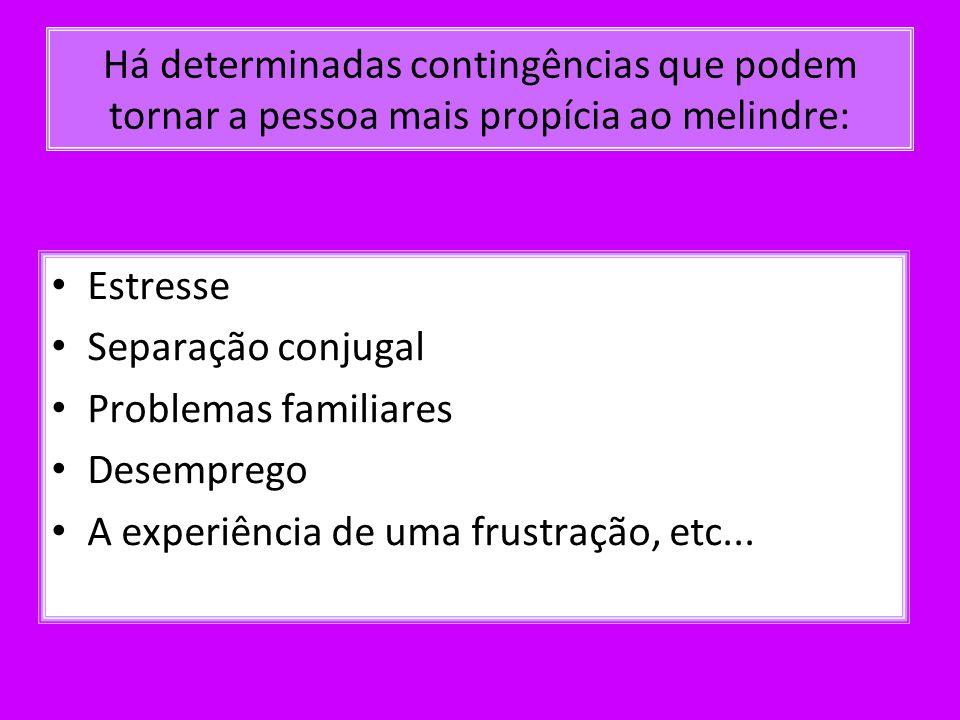 Há determinadas contingências que podem tornar a pessoa mais propícia ao melindre: Estresse Separação conjugal Problemas familiares Desemprego A exper