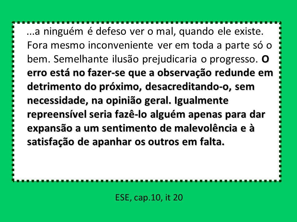 ESE, cap.10, it 20 O erro está no fazer-se que a observação redunde em detrimento do próximo, desacreditando-o, sem necessidade, na opinião geral. Igu