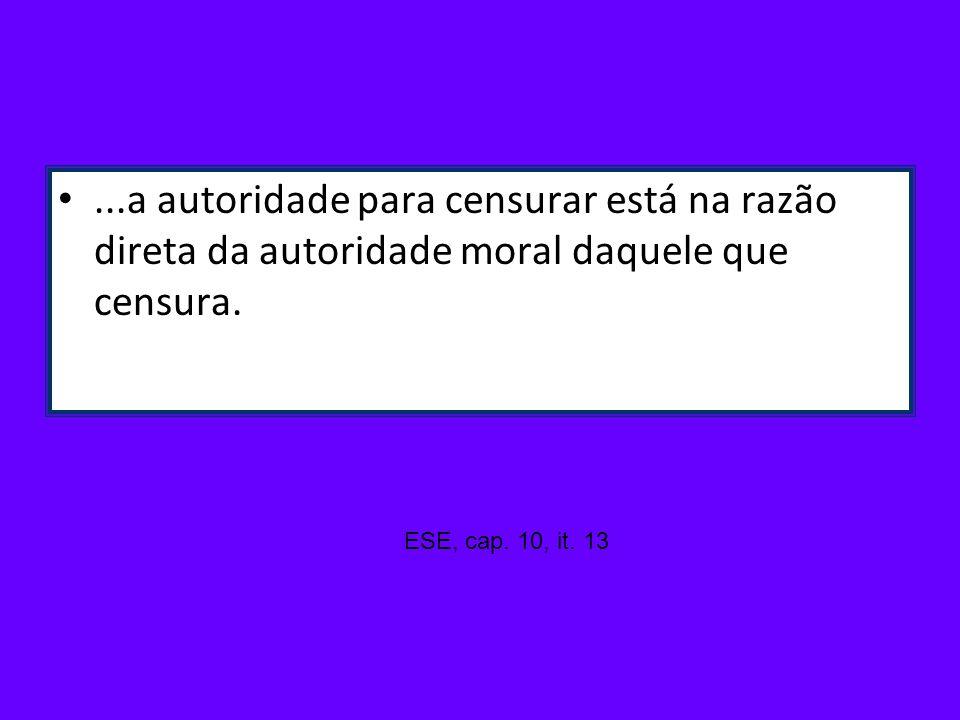 ...a autoridade para censurar está na razão direta da autoridade moral daquele que censura. ESE, cap. 10, it. 13