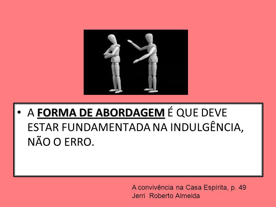 FORMA DE ABORDAGEM A FORMA DE ABORDAGEM É QUE DEVE ESTAR FUNDAMENTADA NA INDULGÊNCIA, NÃO O ERRO. A convivência na Casa Espírita, p. 49 Jerri Roberto