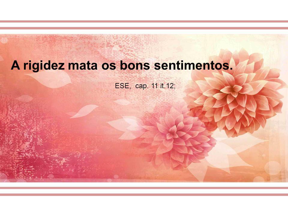 A rigidez mata os bons sentimentos. ESE, cap. 11 it.12;