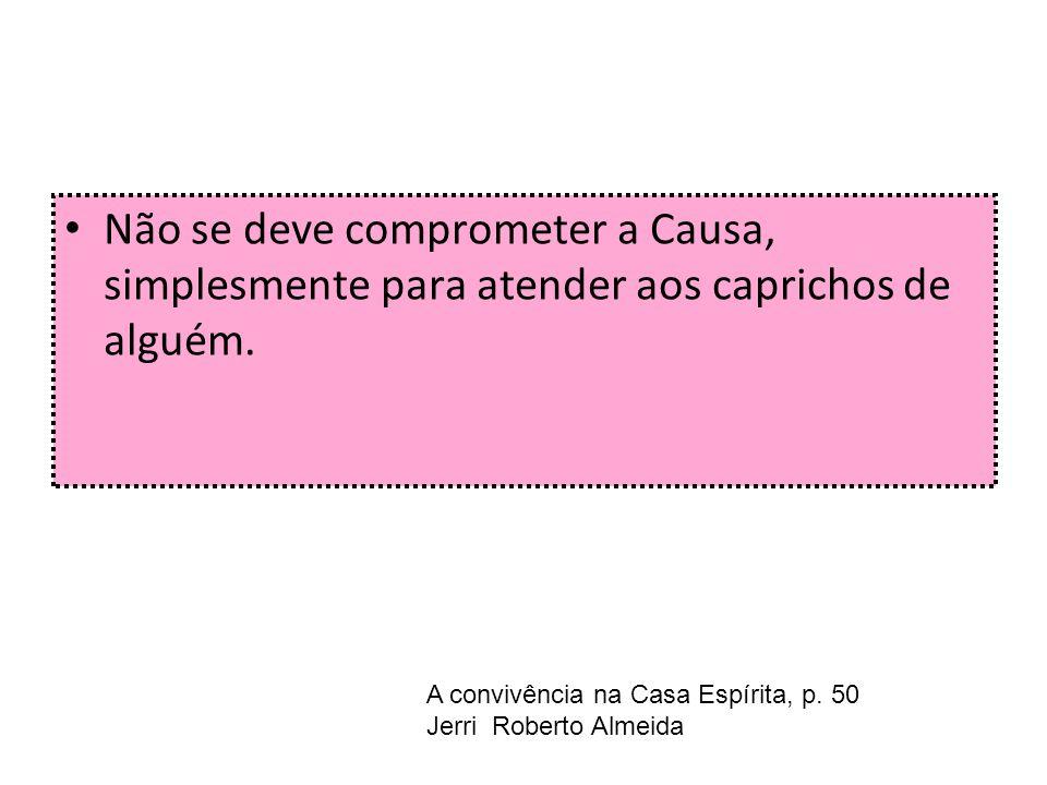 Não se deve comprometer a Causa, simplesmente para atender aos caprichos de alguém. A convivência na Casa Espírita, p. 50 Jerri Roberto Almeida