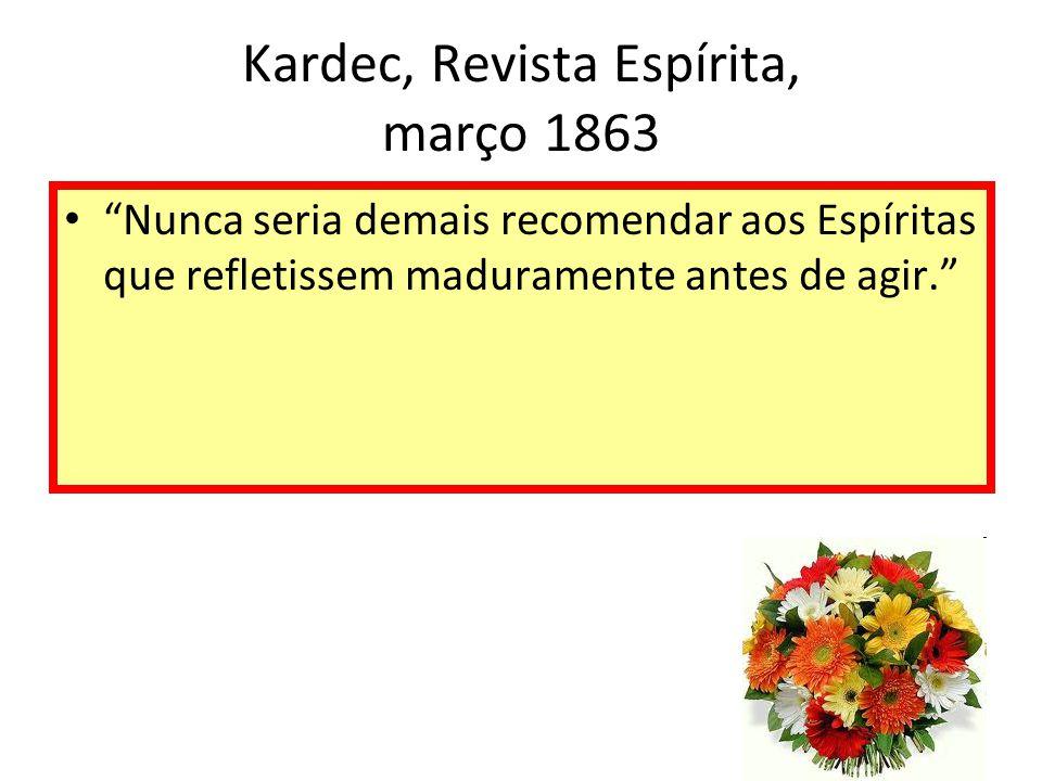 Kardec, Revista Espírita, março 1863 Nunca seria demais recomendar aos Espíritas que refletissem maduramente antes de agir.