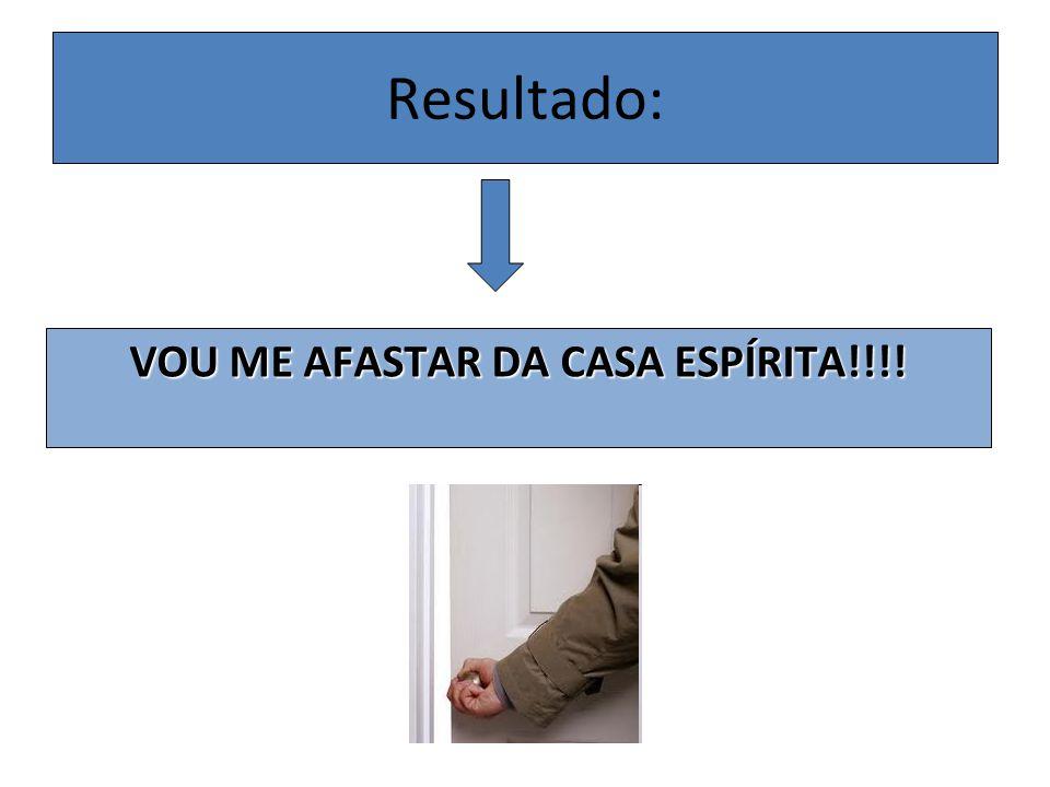 Resultado: VOU ME AFASTAR DA CASA ESPÍRITA!!!!