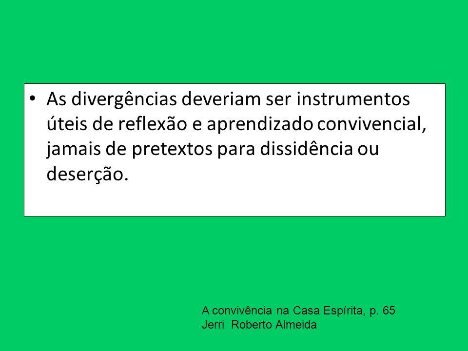 As divergências deveriam ser instrumentos úteis de reflexão e aprendizado convivencial, jamais de pretextos para dissidência ou deserção. A convivênci