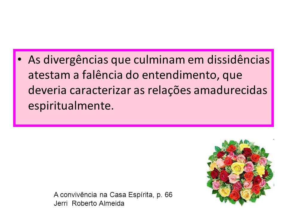 As divergências que culminam em dissidências atestam a falência do entendimento, que deveria caracterizar as relações amadurecidas espiritualmente. A