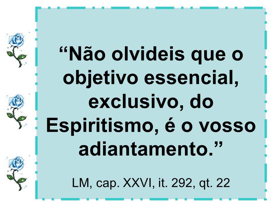Não olvideis que o objetivo essencial, exclusivo, do Espiritismo, é o vosso adiantamento. LM, cap. XXVI, it. 292, qt. 22