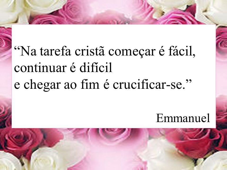 Na tarefa cristã começar é fácil, continuar é difícil e chegar ao fim é crucificar-se. Emmanuel