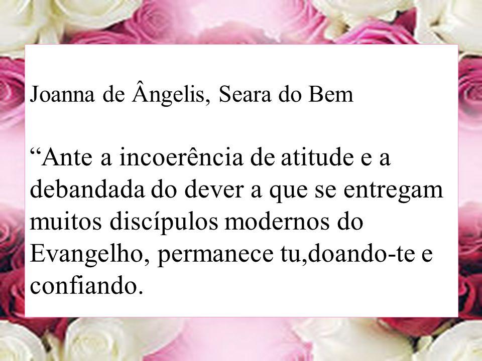 Joanna de Ângelis, Seara do Bem Ante a incoerência de atitude e a debandada do dever a que se entregam muitos discípulos modernos do Evangelho, perman