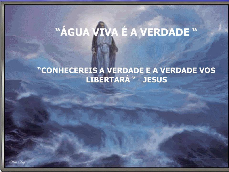 ÁGUA VIVA É A VERDADE CONHECEREIS A VERDADE E A VERDADE VOS LIBERTARÁ - JESUS