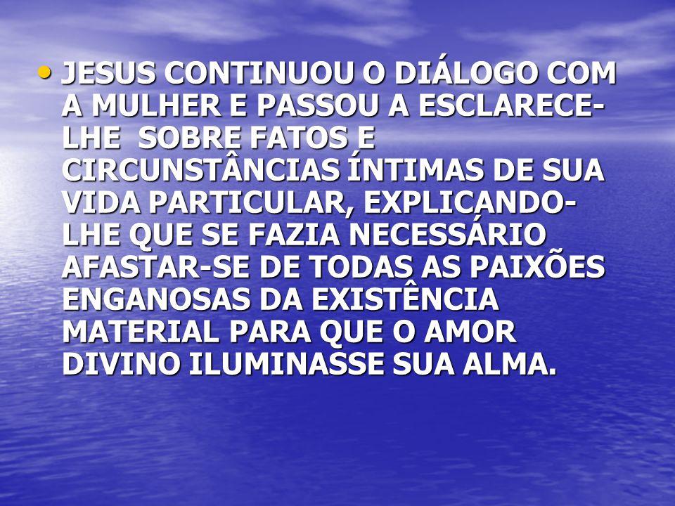 JESUS CONTINUOU O DIÁLOGO COM A MULHER E PASSOU A ESCLARECE- LHE SOBRE FATOS E CIRCUNSTÂNCIAS ÍNTIMAS DE SUA VIDA PARTICULAR, EXPLICANDO- LHE QUE SE F