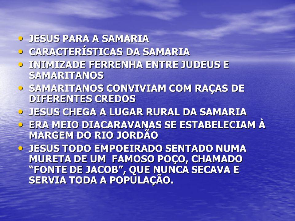 JESUS PARA A SAMARIA JESUS PARA A SAMARIA CARACTERÍSTICAS DA SAMARIA CARACTERÍSTICAS DA SAMARIA INIMIZADE FERRENHA ENTRE JUDEUS E SAMARITANOS INIMIZAD