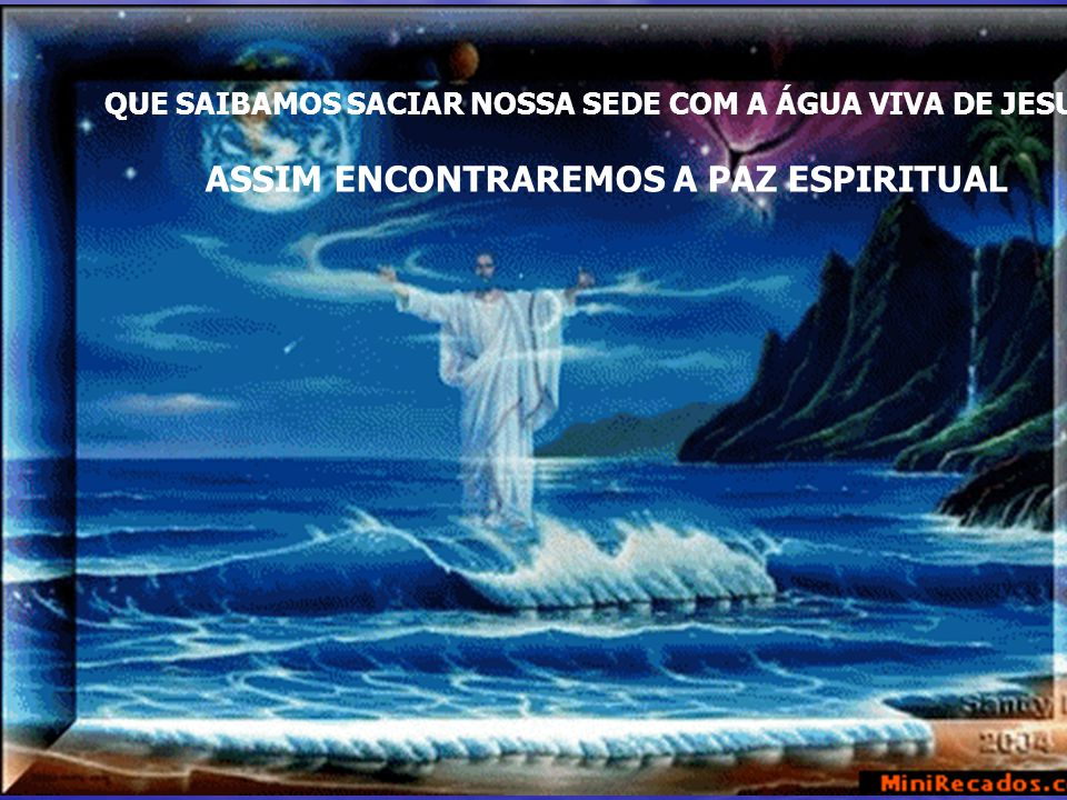 QUE SAIBAMOS SACIAR NOSSA SEDE COM A ÁGUA VIVA DE JESUS ASSIM ENCONTRAREMOS A PAZ ESPIRITUAL