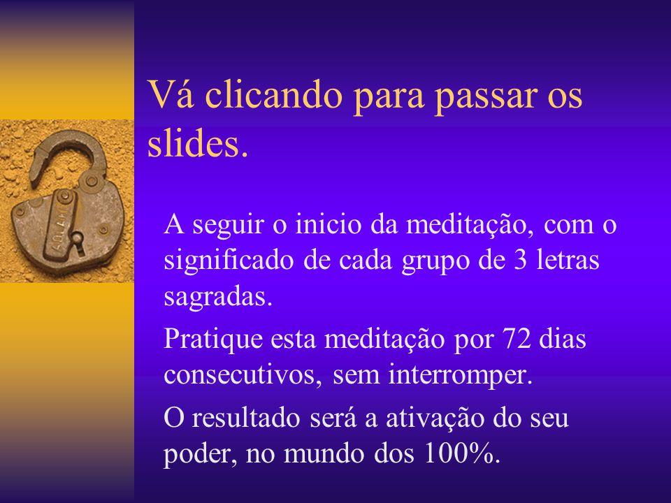 Vá clicando para passar os slides. A seguir o inicio da meditação, com o significado de cada grupo de 3 letras sagradas. Pratique esta meditação por 7