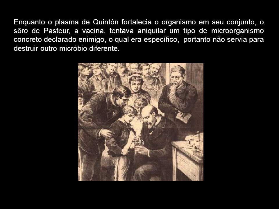 Enquanto o plasma de Quintón fortalecia o organismo em seu conjunto, o sôro de Pasteur, a vacina, tentava aniquilar um tipo de microorganismo concreto declarado enimigo, o qual era específico, portanto não servia para destruir outro micróbio diferente.