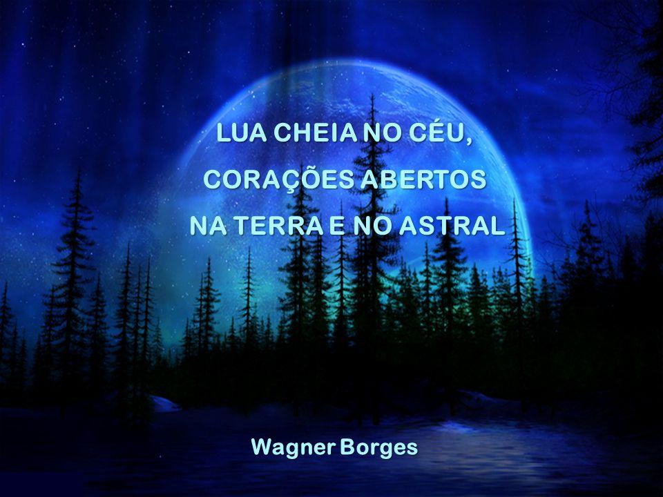 LUA CHEIA NO CÉU, CORAÇÕES ABERTOS NA TERRA E NO ASTRAL Wagner Borges