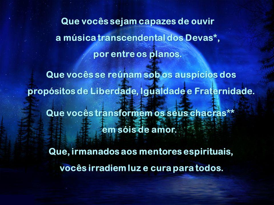 Que vocês sejam capazes de ouvir a música transcendental dos Devas*, por entre os planos.