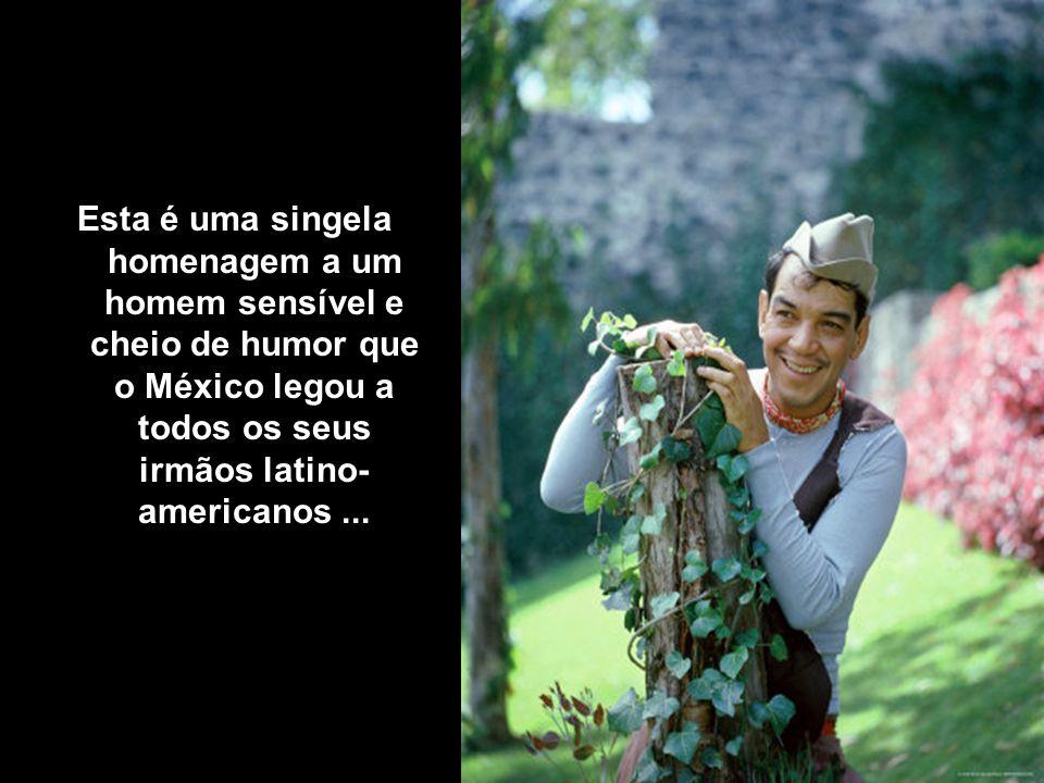 Esta é uma singela homenagem a um homem sensível e cheio de humor que o México legou a todos os seus irmãos latino- americanos...