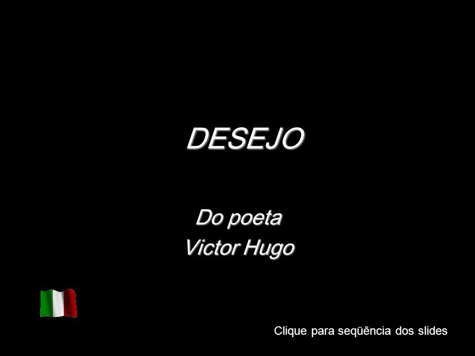 Clique para seqüência dos slides DESEJO Do poeta Victor Hugo