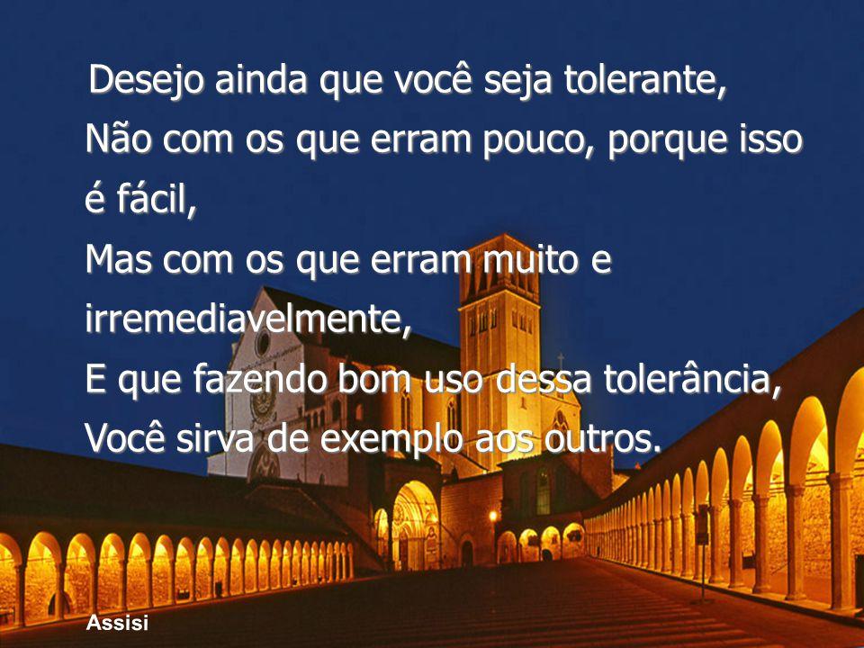 Assisi Desejo ainda que você seja tolerante, Não com os que erram pouco, porque isso é fácil, Mas com os que erram muito e irremediavelmente, E que fazendo bom uso dessa tolerância, Você sirva de exemplo aos outros.