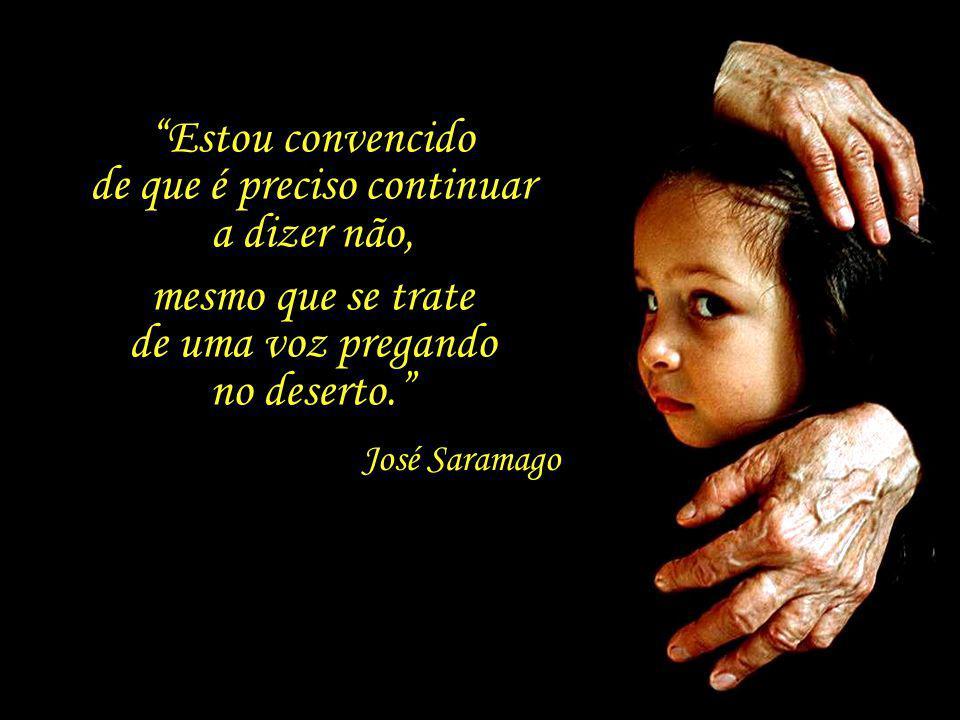 A prioridade absoluta tem de ser o ser humano. Acima dessa não reconheço nenhuma outra prioridade. José Saramago