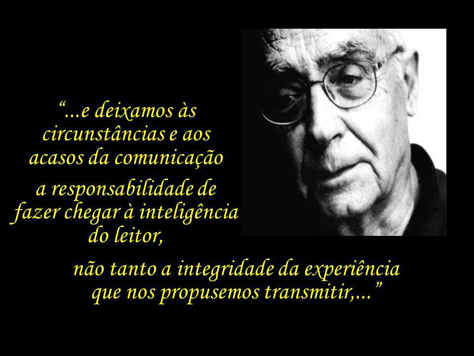 ...e deixamos às circunstâncias e aos acasos da comunicação a responsabilidade de fazer chegar à inteligência do leitor, não tanto a integridade da experiência que nos propusemos transmitir,...