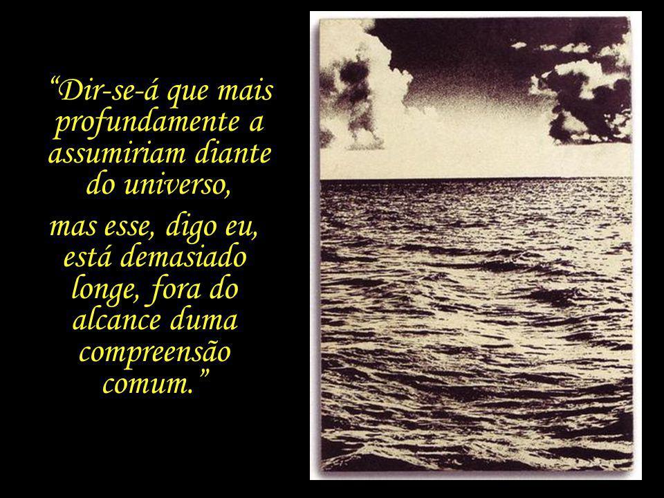 O homem é o único animal capaz de chorar. É diante do mar que o riso e a lágrima assumem uma importância absoluta. E de sorrir.