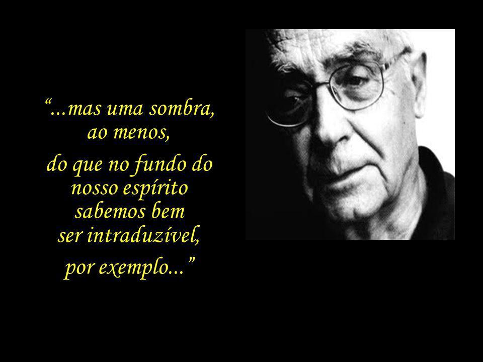 Dentro de nós há uma coisa que não tem nome, essa coisa é o que somos. José Saramago