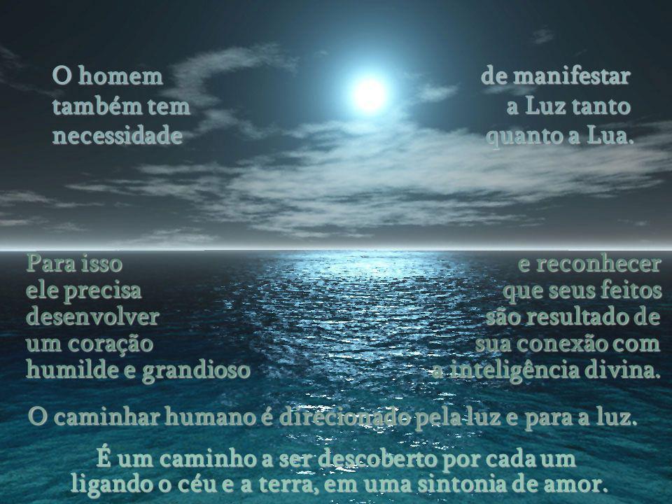 A Lua e o Homem têm similitudes sutis. Passa por diversas fases, evolui e brilha. A luz da lua é a luz do sol. Ela não tem luz própria, mas ao recebê-