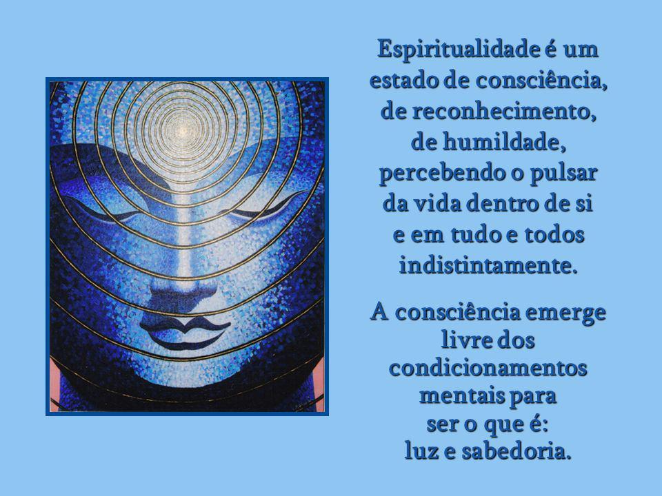 Espiritualidade é um estado de consciência, de reconhecimento, de humildade, percebendo o pulsar da vida dentro de si e em tudo e todos indistintamente.