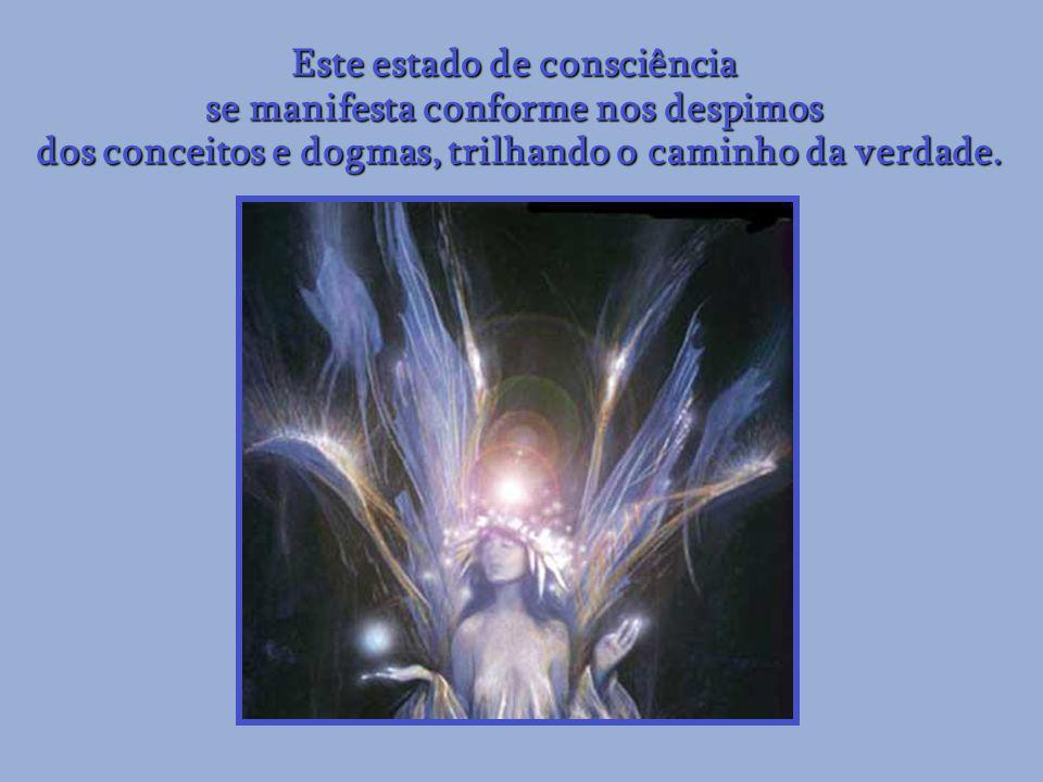 Este estado de consciência se manifesta conforme nos despimos dos conceitos e dogmas, trilhando o caminho da verdade.